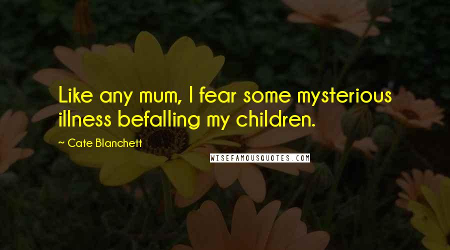Cate Blanchett quotes: Like any mum, I fear some mysterious illness befalling my children.