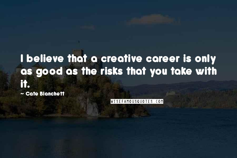 Cate Blanchett quotes: I believe that a creative career is only as good as the risks that you take with it.