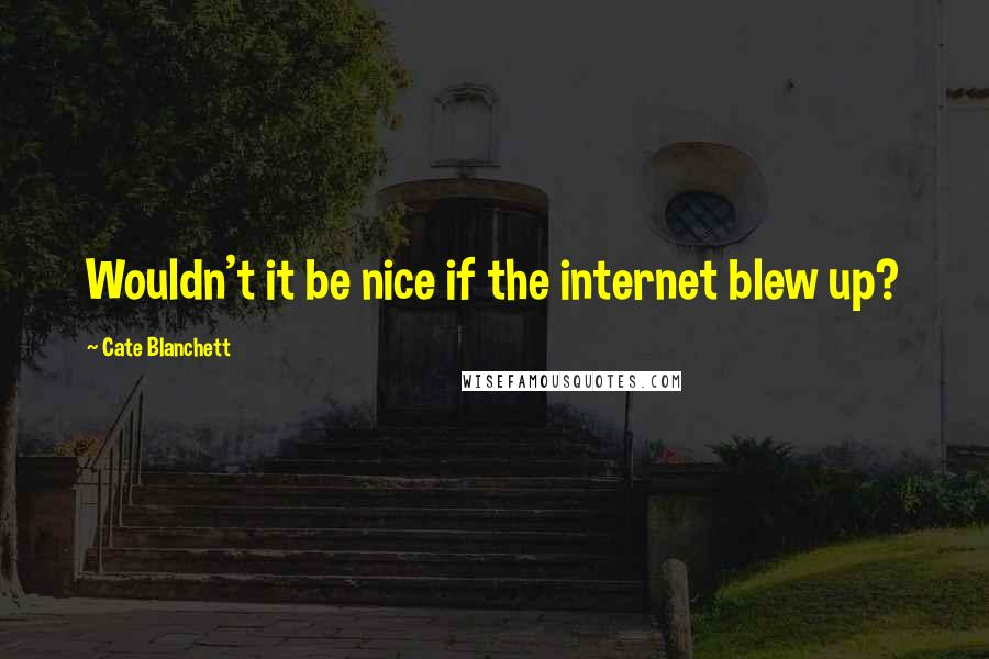Cate Blanchett quotes: Wouldn't it be nice if the internet blew up?