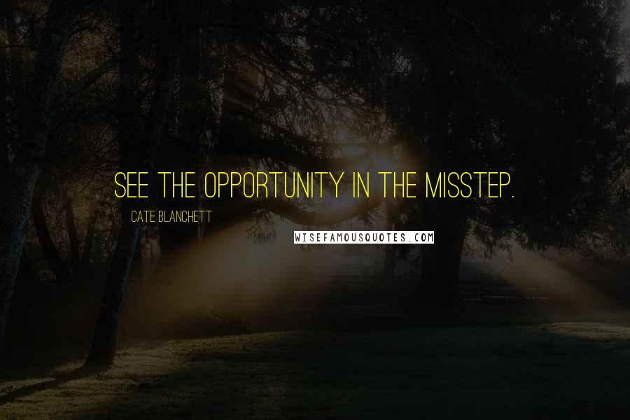 Cate Blanchett quotes: See the opportunity in the misstep.