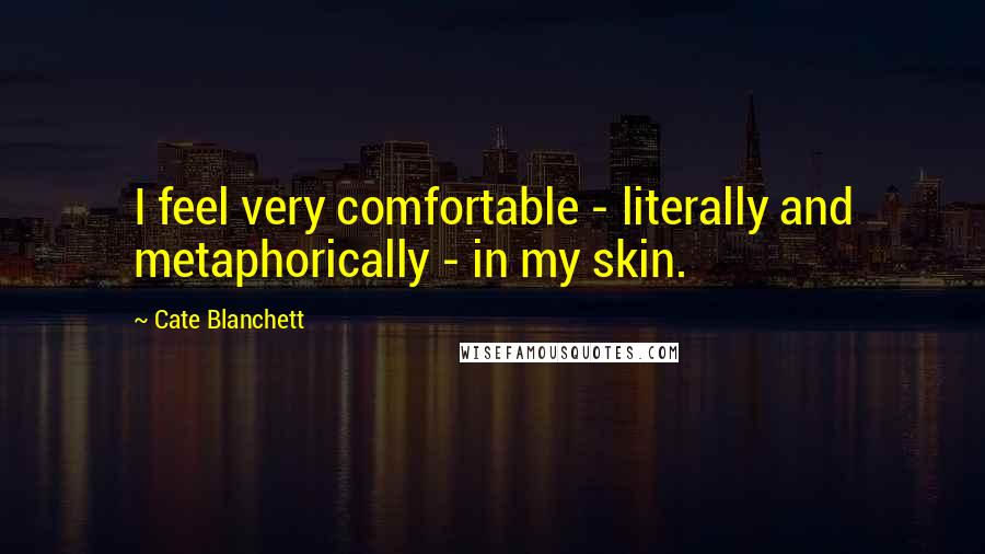 Cate Blanchett quotes: I feel very comfortable - literally and metaphorically - in my skin.