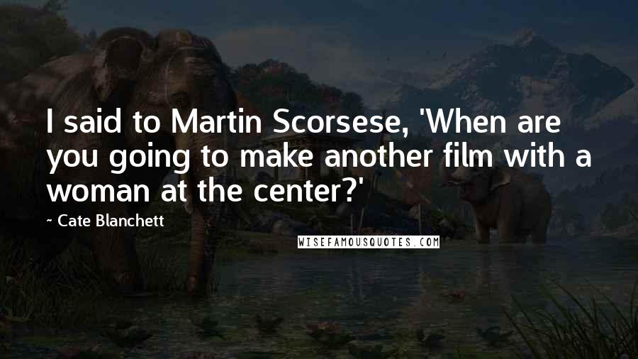 Cate Blanchett quotes: I said to Martin Scorsese, 'When are you going to make another film with a woman at the center?'