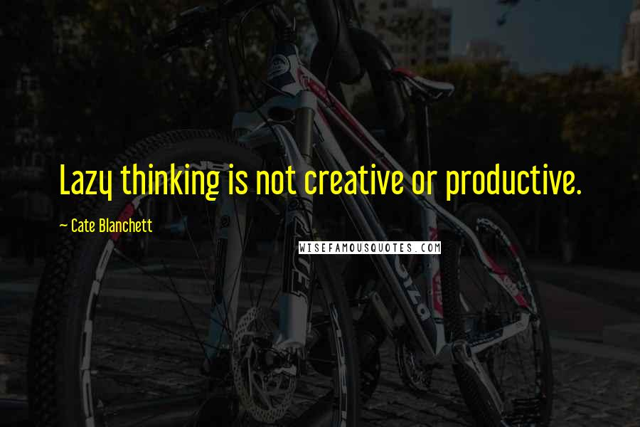 Cate Blanchett quotes: Lazy thinking is not creative or productive.