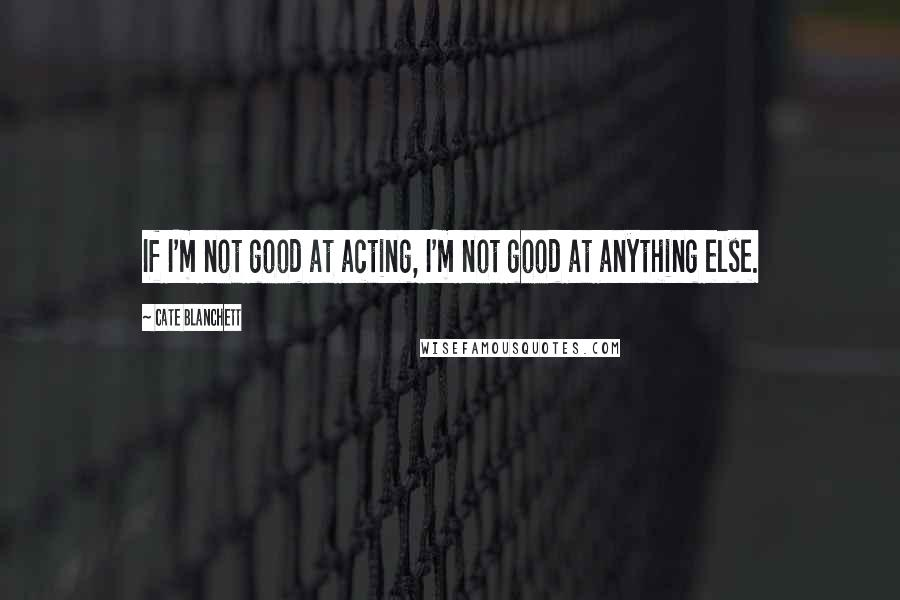 Cate Blanchett quotes: If I'm not good at acting, I'm not good at anything else.