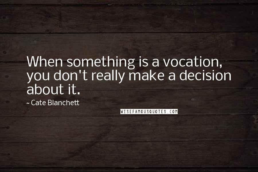 Cate Blanchett quotes: When something is a vocation, you don't really make a decision about it.