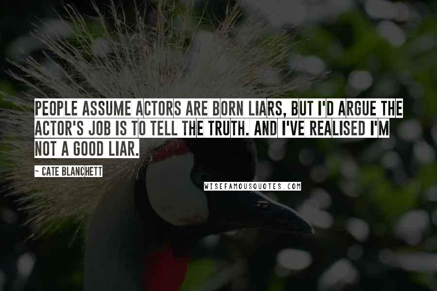 Cate Blanchett quotes: People assume actors are born liars, but I'd argue the actor's job is to tell the truth. And I've realised I'm not a good liar.