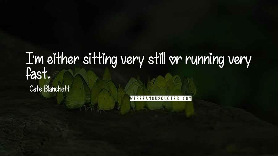 Cate Blanchett quotes: I'm either sitting very still or running very fast.