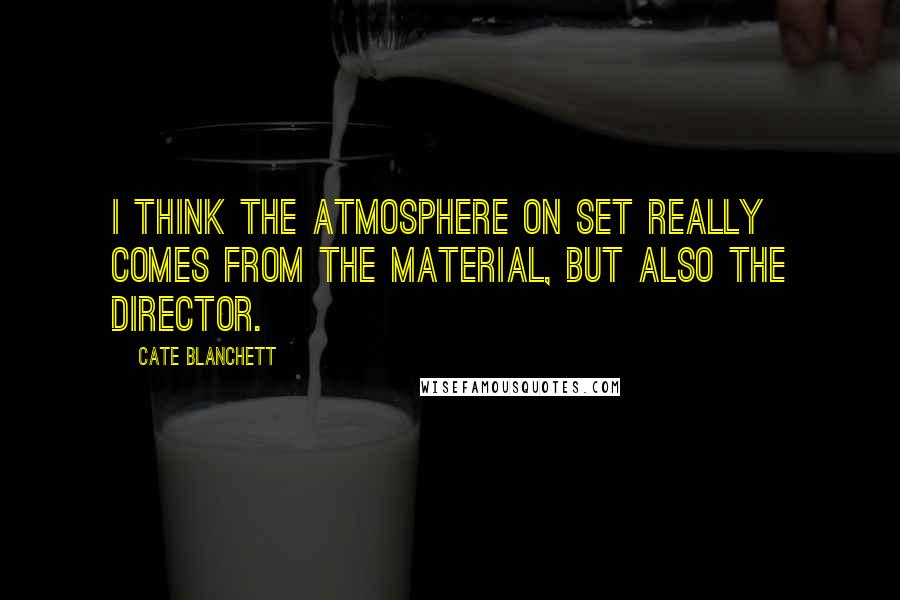 Cate Blanchett quotes: I think the atmosphere on set really comes from the material, but also the director.