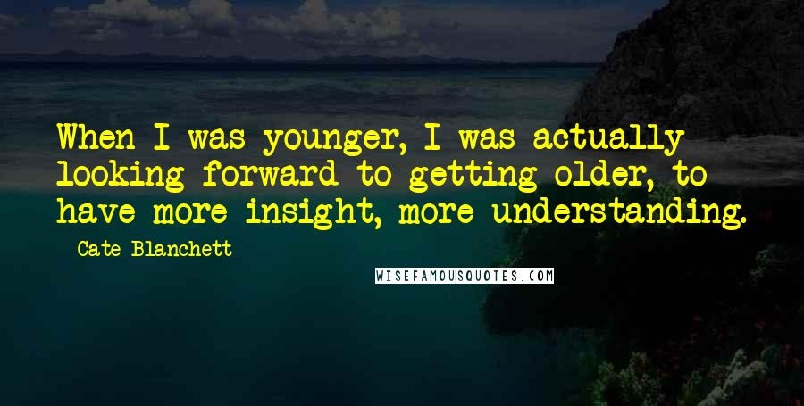 Cate Blanchett quotes: When I was younger, I was actually looking forward to getting older, to have more insight, more understanding.