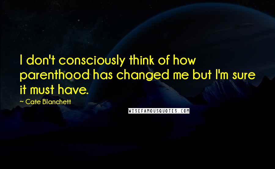 Cate Blanchett quotes: I don't consciously think of how parenthood has changed me but I'm sure it must have.