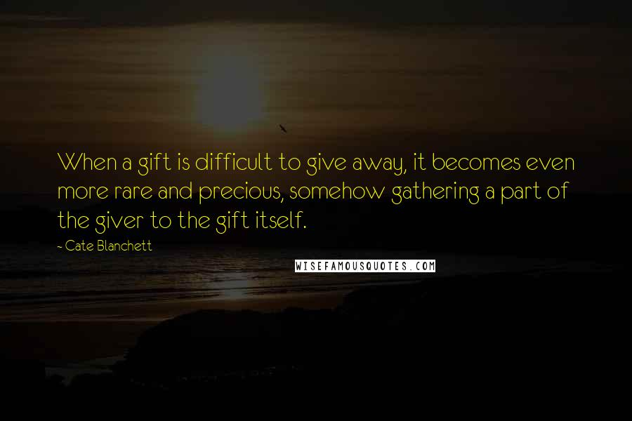 Cate Blanchett quotes: When a gift is difficult to give away, it becomes even more rare and precious, somehow gathering a part of the giver to the gift itself.