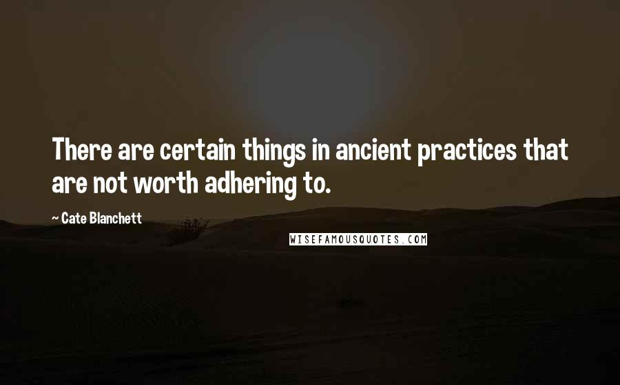 Cate Blanchett quotes: There are certain things in ancient practices that are not worth adhering to.