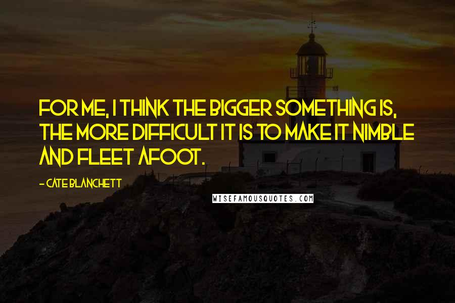 Cate Blanchett quotes: For me, I think the bigger something is, the more difficult it is to make it nimble and fleet afoot.