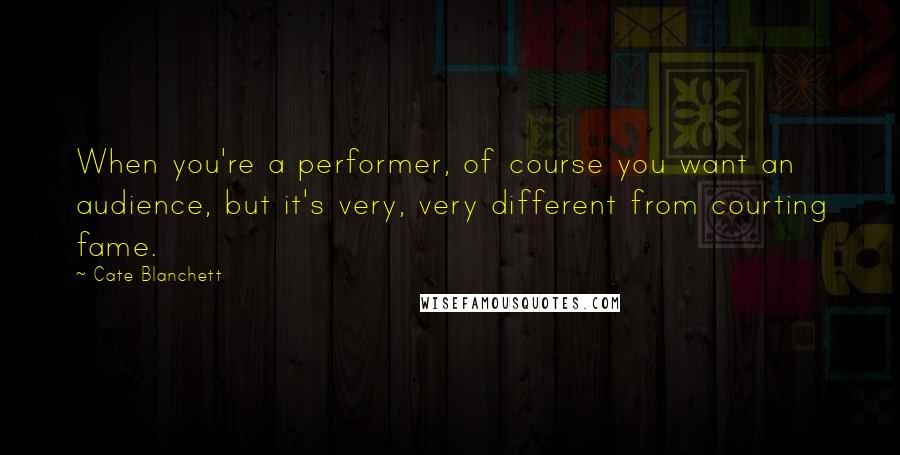 Cate Blanchett quotes: When you're a performer, of course you want an audience, but it's very, very different from courting fame.