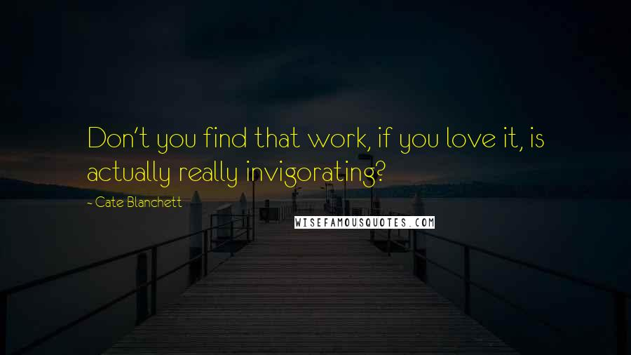 Cate Blanchett quotes: Don't you find that work, if you love it, is actually really invigorating?