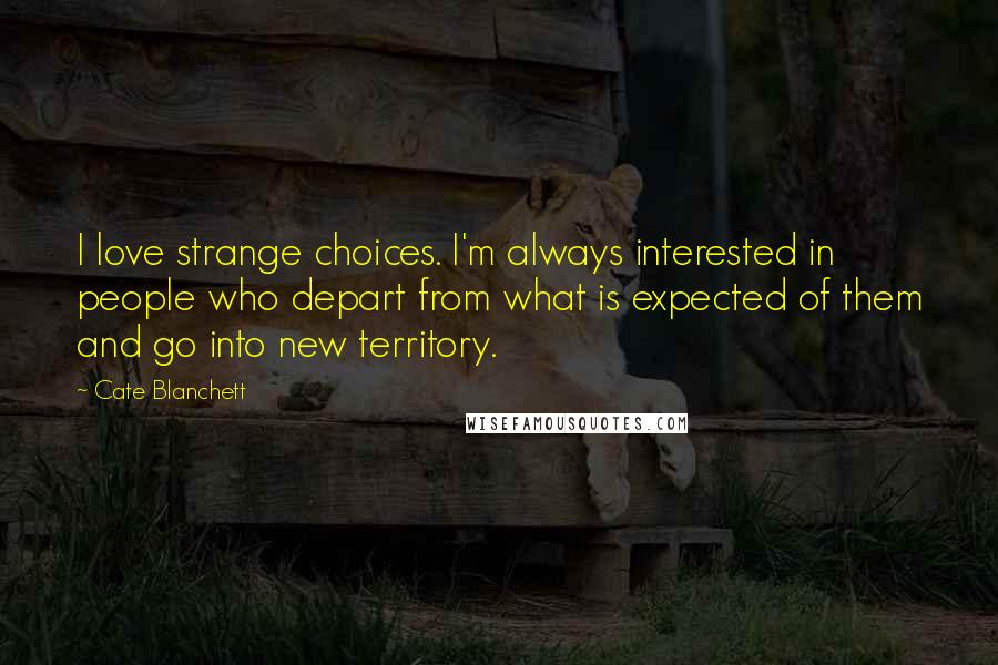 Cate Blanchett quotes: I love strange choices. I'm always interested in people who depart from what is expected of them and go into new territory.