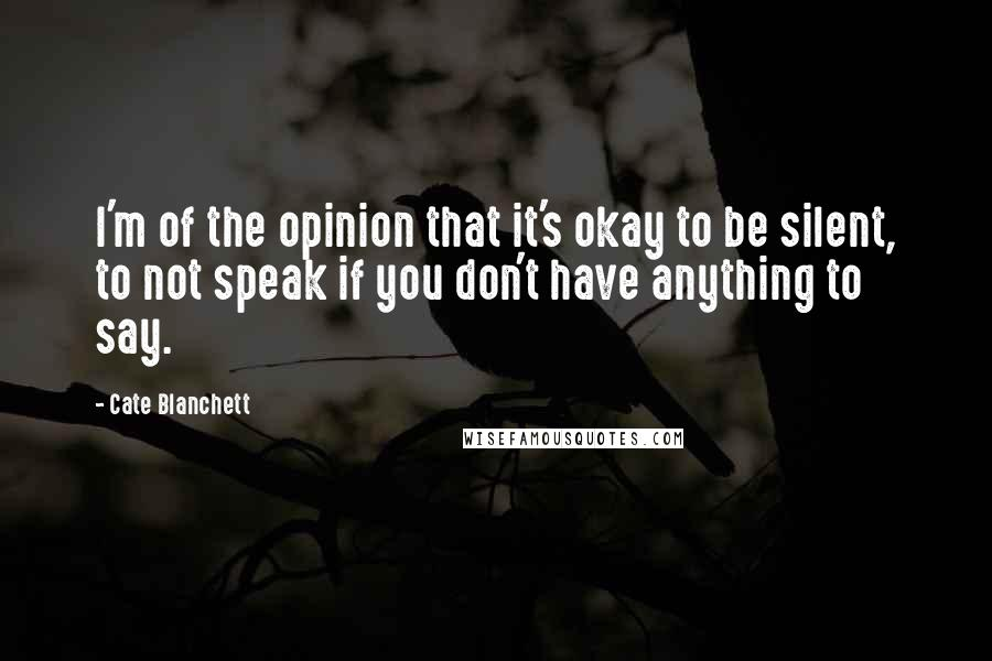 Cate Blanchett quotes: I'm of the opinion that it's okay to be silent, to not speak if you don't have anything to say.