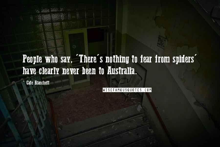 Cate Blanchett quotes: People who say, 'There's nothing to fear from spiders' have clearly never been to Australia.