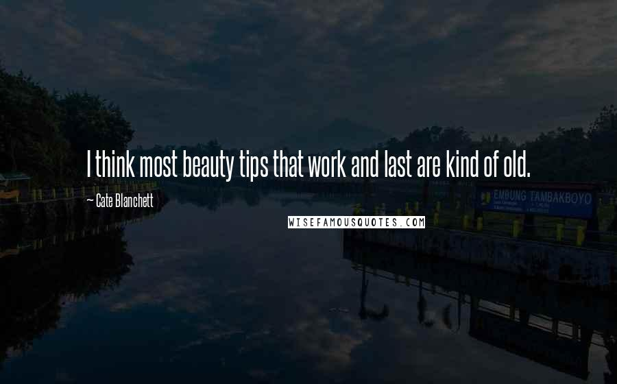 Cate Blanchett quotes: I think most beauty tips that work and last are kind of old.