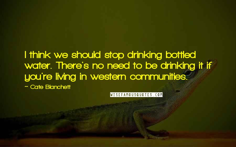 Cate Blanchett quotes: I think we should stop drinking bottled water. There's no need to be drinking it if you're living in western communities.