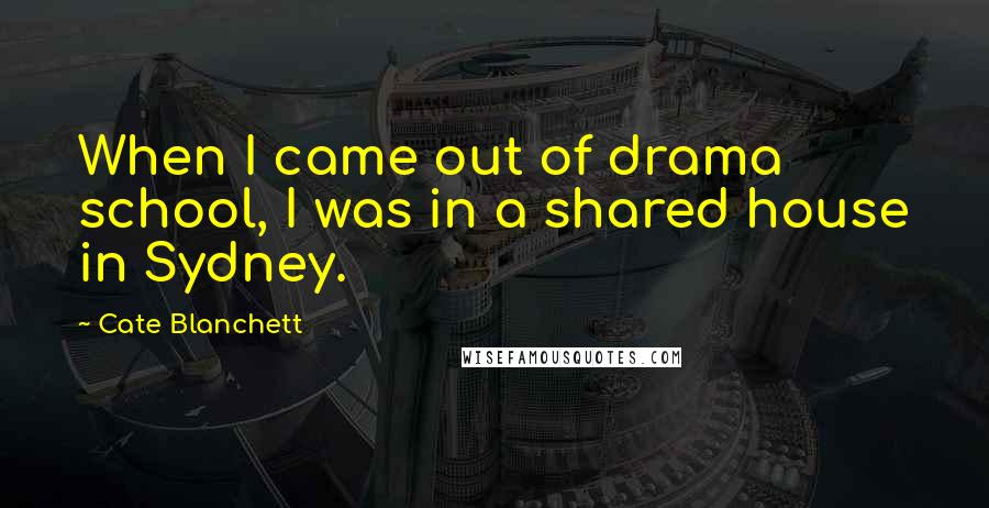 Cate Blanchett quotes: When I came out of drama school, I was in a shared house in Sydney.