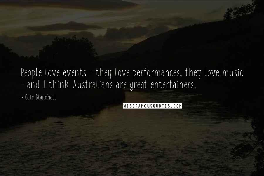Cate Blanchett quotes: People love events - they love performances, they love music - and I think Australians are great entertainers.
