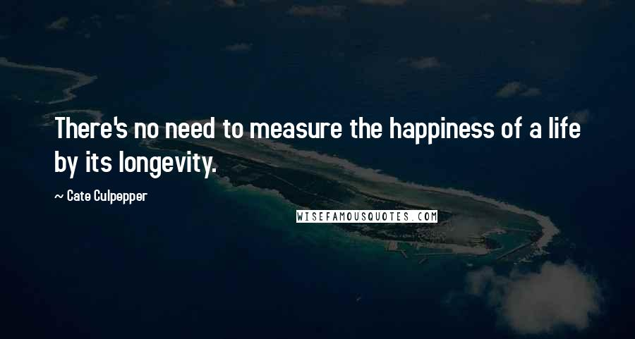 Cate Culpepper quotes: There's no need to measure the happiness of a life by its longevity.