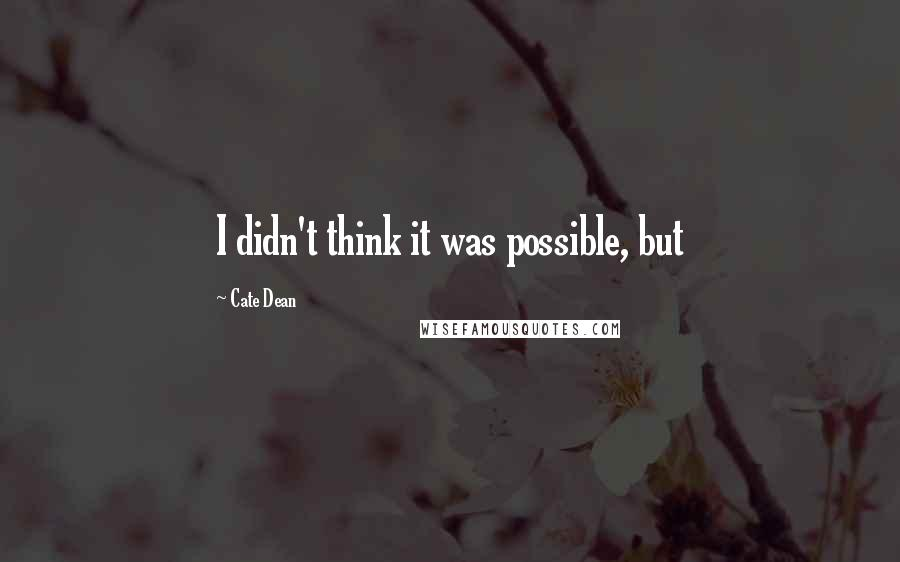 Cate Dean quotes: I didn't think it was possible, but