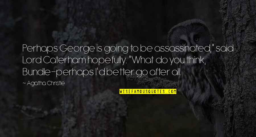 "Caterham Quotes By Agatha Christie: Perhaps George is going to be assassinated,"" said"
