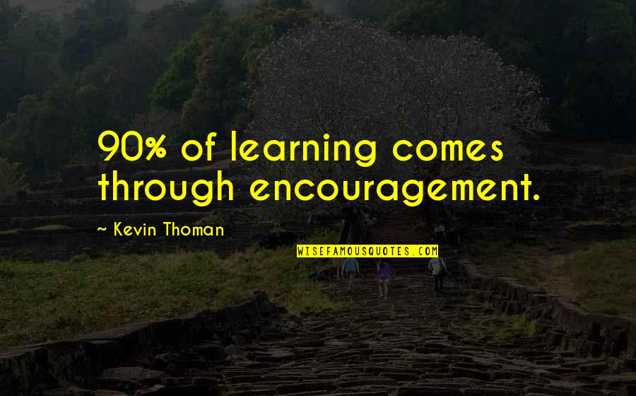 Caterham Quotes By Kevin Thoman: 90% of learning comes through encouragement.