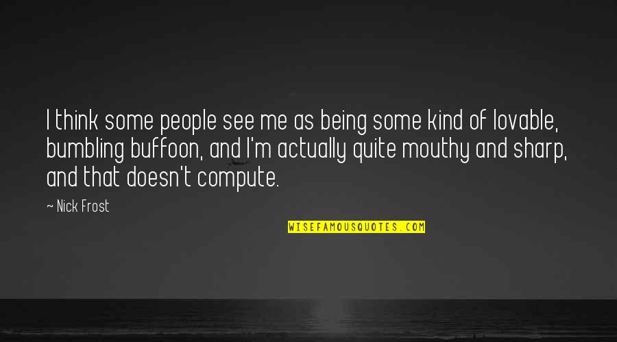 Caterham Quotes By Nick Frost: I think some people see me as being