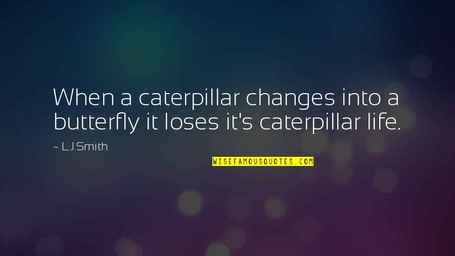 Caterpillar Life Quotes By L.J.Smith: When a caterpillar changes into a butterfly it