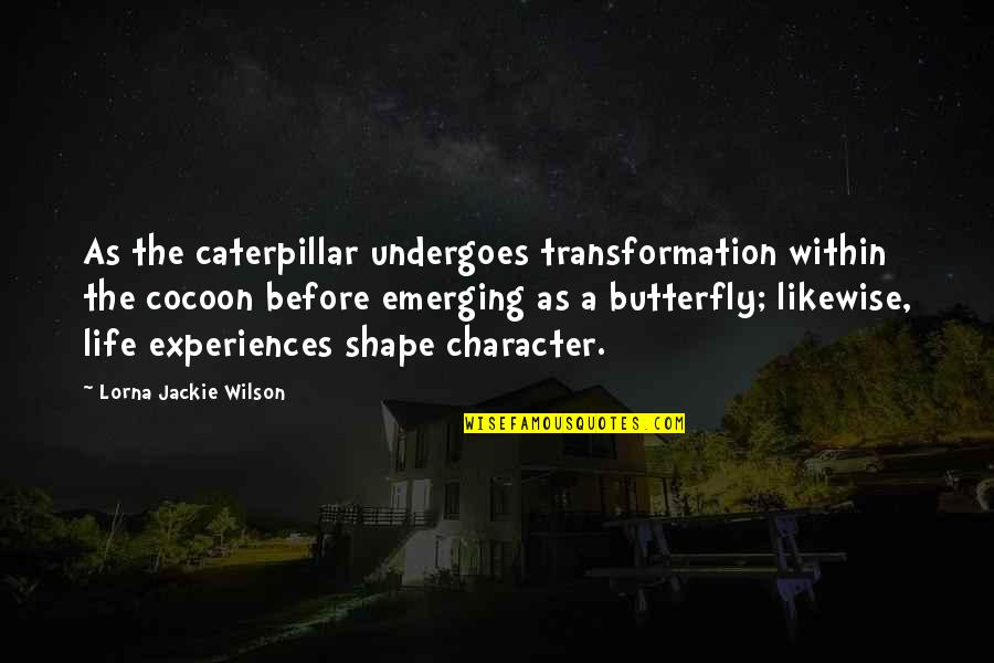 Caterpillar Life Quotes By Lorna Jackie Wilson: As the caterpillar undergoes transformation within the cocoon