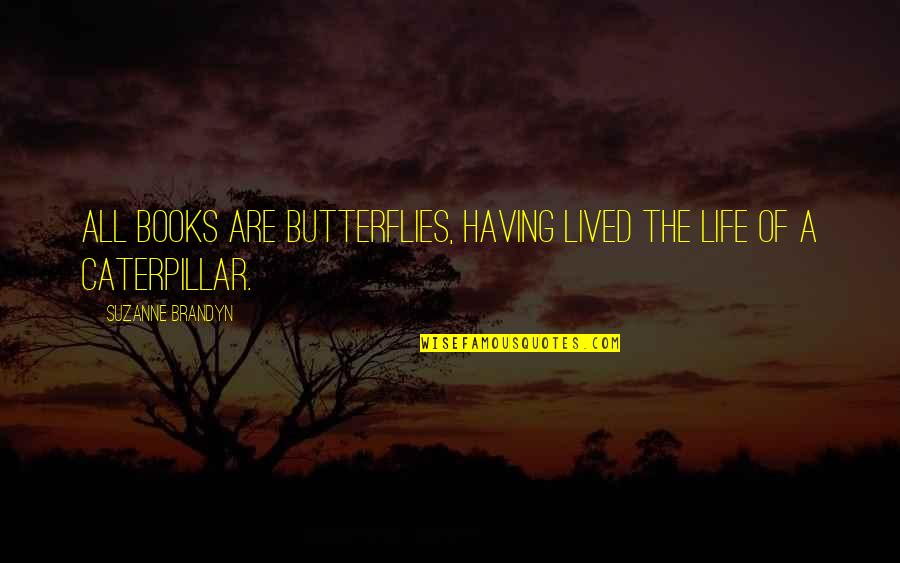 Caterpillar Life Quotes By Suzanne Brandyn: All books are butterflies, having lived the life