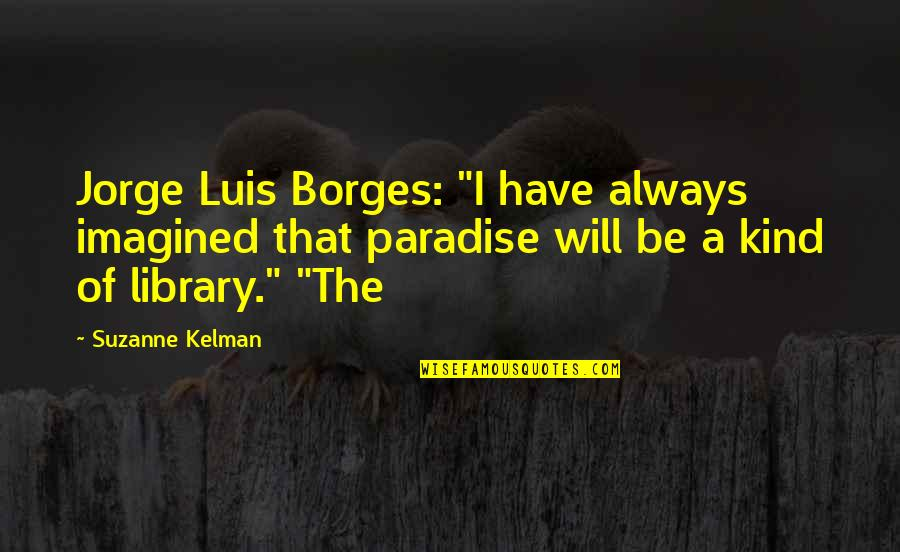 "Caterpillar Life Quotes By Suzanne Kelman: Jorge Luis Borges: ""I have always imagined that"