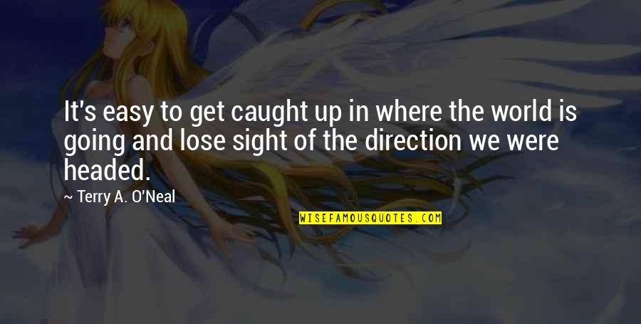 Caterpillar Life Quotes By Terry A. O'Neal: It's easy to get caught up in where