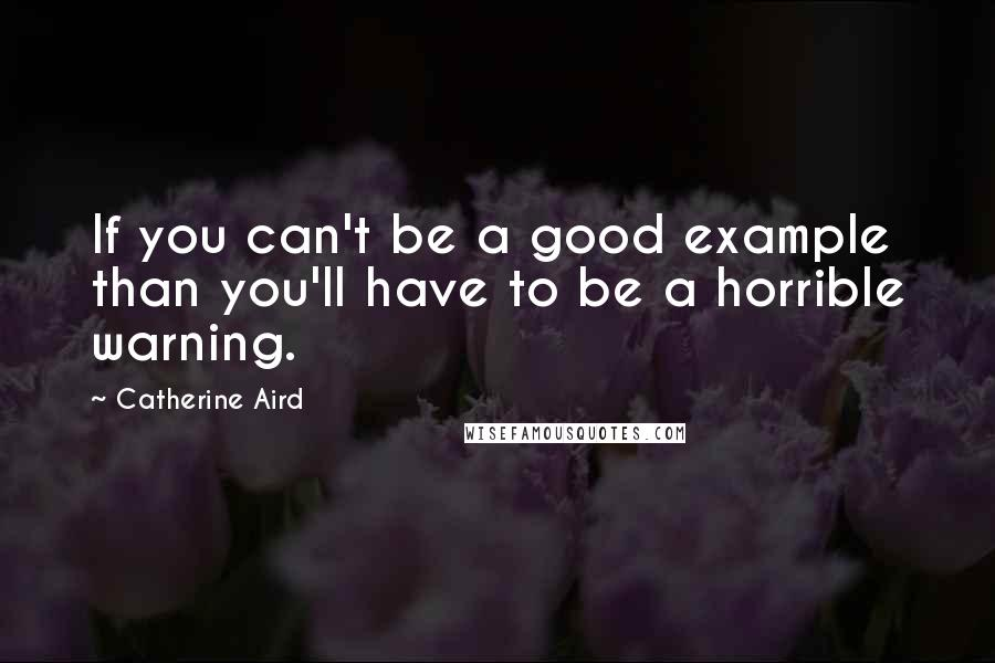 Catherine Aird quotes: If you can't be a good example than you'll have to be a horrible warning.