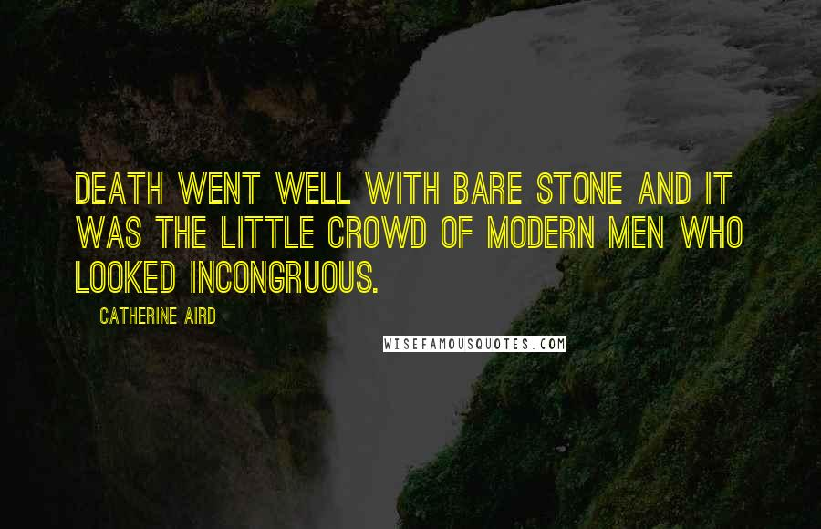 Catherine Aird quotes: Death went well with bare stone and it was the little crowd of modern men who looked incongruous.