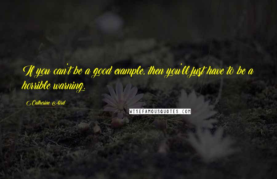 Catherine Aird quotes: If you can't be a good example, then you'll just have to be a horrible warning.
