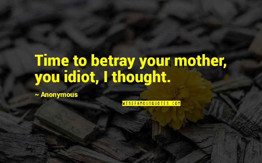 Catherine And Heathcliff Quotes By Anonymous: Time to betray your mother, you idiot, I