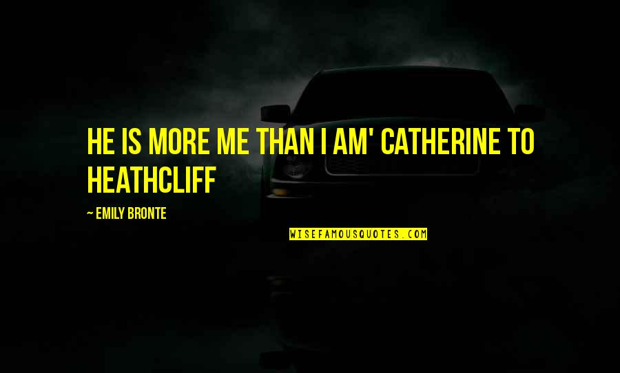 Catherine And Heathcliff Quotes By Emily Bronte: He is more me than I am' Catherine