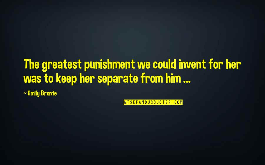 Catherine And Heathcliff Quotes By Emily Bronte: The greatest punishment we could invent for her