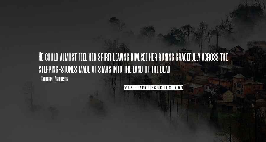 Catherine Anderson quotes: He could almost feel her spirit leaving him,see her runing gracefully across the stepping-stones made of stars into the land of the dead