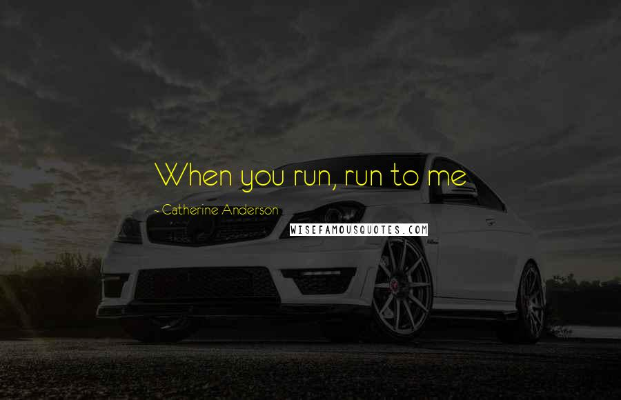 Catherine Anderson quotes: When you run, run to me