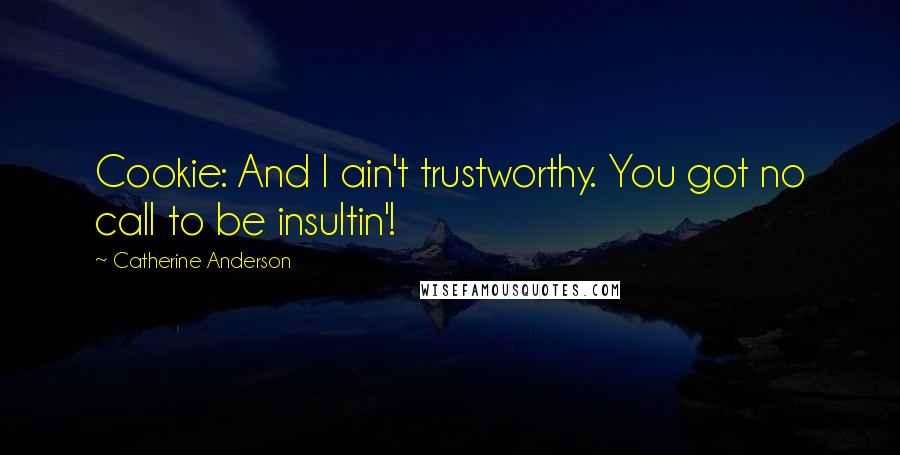 Catherine Anderson quotes: Cookie: And I ain't trustworthy. You got no call to be insultin'!
