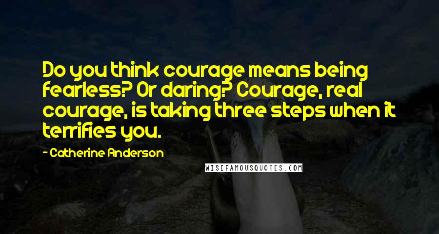Catherine Anderson quotes: Do you think courage means being fearless? Or daring? Courage, real courage, is taking three steps when it terrifies you.