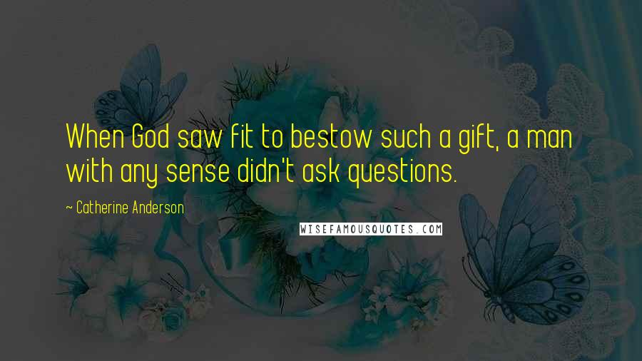 Catherine Anderson quotes: When God saw fit to bestow such a gift, a man with any sense didn't ask questions.