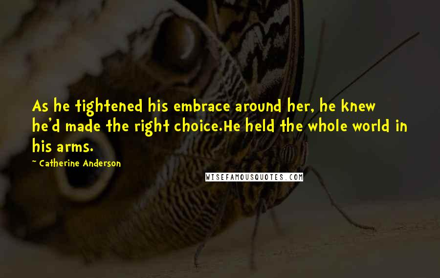 Catherine Anderson quotes: As he tightened his embrace around her, he knew he'd made the right choice.He held the whole world in his arms.