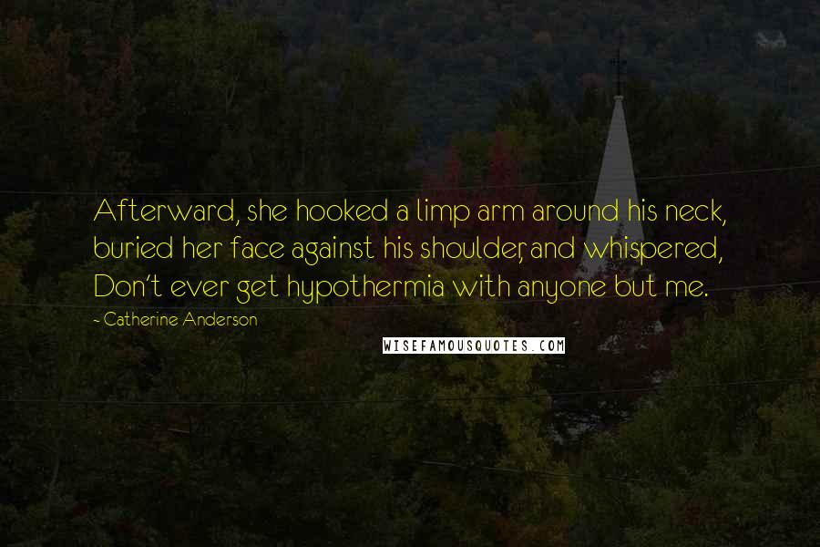 Catherine Anderson quotes: Afterward, she hooked a limp arm around his neck, buried her face against his shoulder, and whispered, Don't ever get hypothermia with anyone but me.