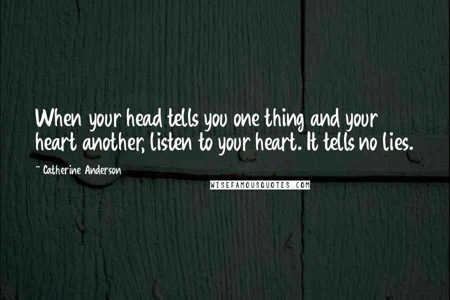 Catherine Anderson quotes: When your head tells you one thing and your heart another, listen to your heart. It tells no lies.